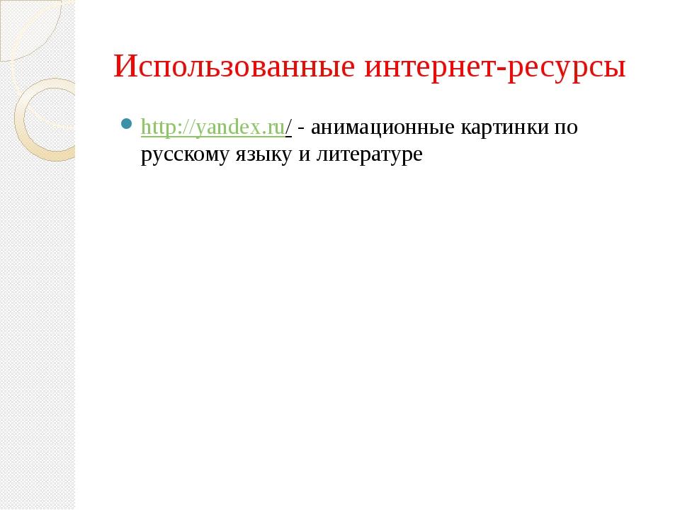Использованные интернет-ресурсы http://yandex.ru/ - анимационные картинки по...