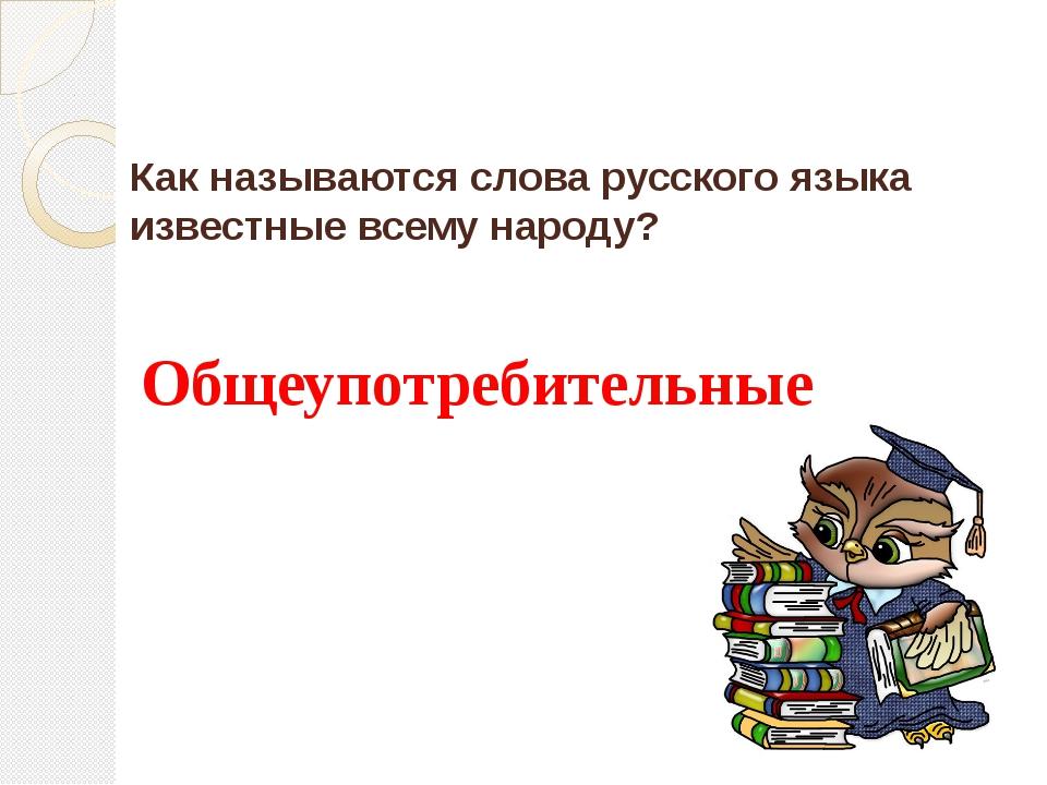 Как называются слова русского языка известные всему народу? Общеупотребительные