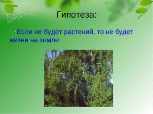 Гипотеза: Если не будет растений, то не будет жизни на земле