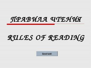 ПРАВИЛА ЧТЕНИЯ RULES OF READING Good luck!