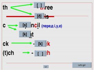 th - three - this c - pencil (перед i,y,e) – cat ck - black (t)ch - bench [θ]