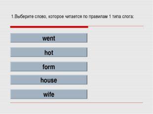 1.Выберите слово, которое читается по правилам 1 типа слога: went hot form ho