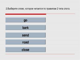 2.Выберите слово, которое читается по правилам 2 типа слога: go bark send roa