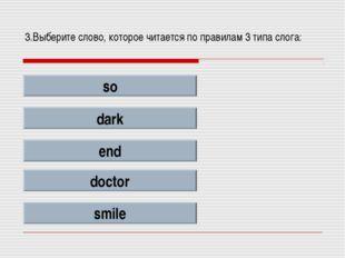 3.Выберите слово, которое читается по правилам 3 типа слога: so dark end doct
