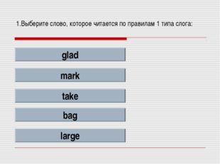 1.Выберите слово, которое читается по правилам 1 типа слога: glad mark take b