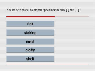 5.Выберите слово, в котором произносится звук [ʃ] или [ʧ] : risk stoking most