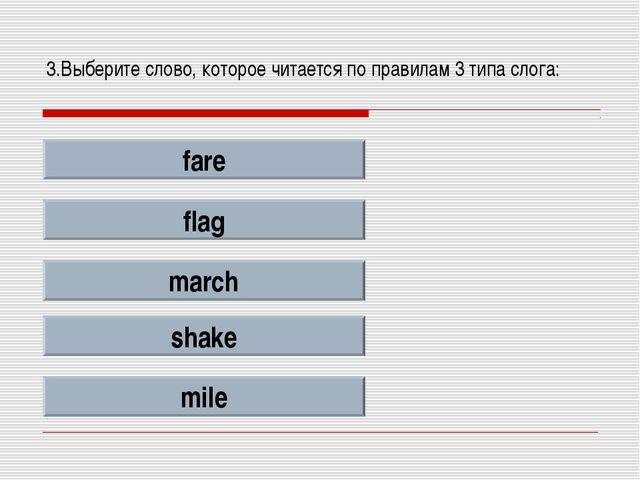 3.Выберите слово, которое читается по правилам 3 типа слога: fare flag march...