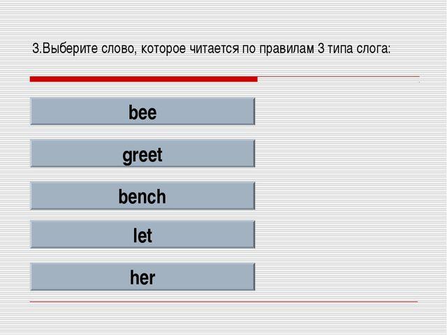3.Выберите слово, которое читается по правилам 3 типа слога: bee greet bench...