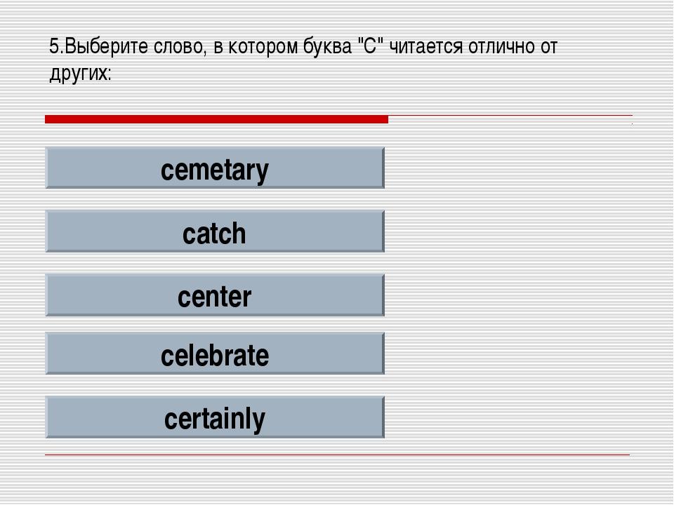 """5.Выберите слово, в котором буква """"C"""" читается отлично от других: cemetary ca..."""