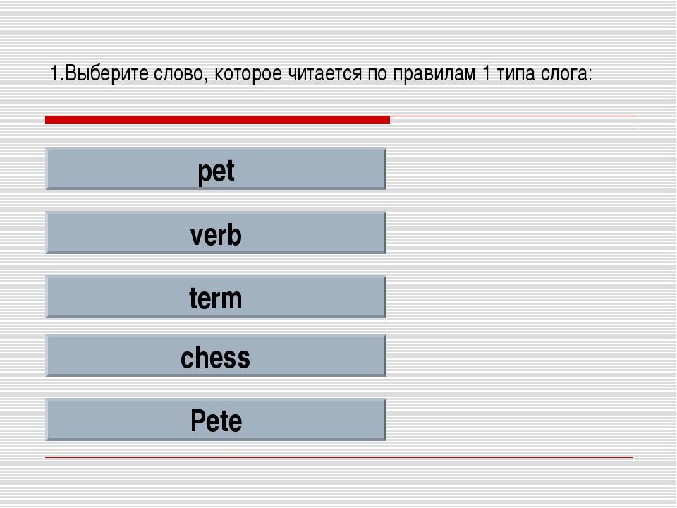 1.Выберите слово, которое читается по правилам 1 типа слога: pet verb term ch...