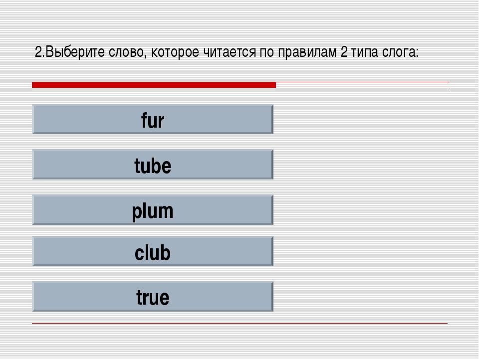 2.Выберите слово, которое читается по правилам 2 типа слога: fur tube plum cl...