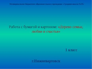Работа с бумагой и картоном: «Дерево семьи, любви и счастья» 1 класс г.Нижнев