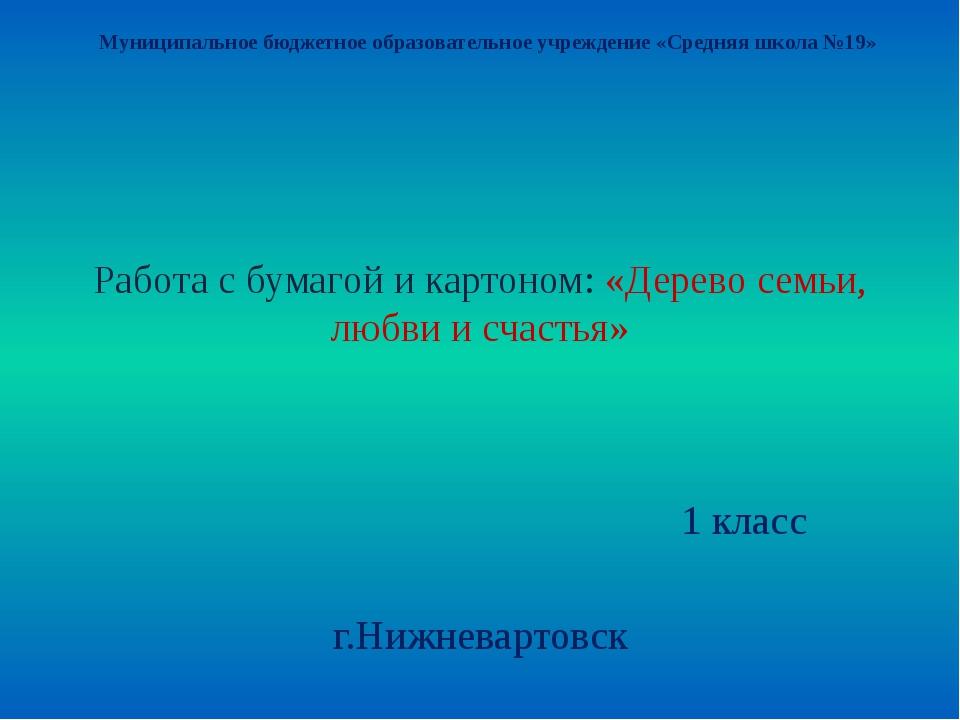 Работа с бумагой и картоном: «Дерево семьи, любви и счастья» 1 класс г.Нижнев...