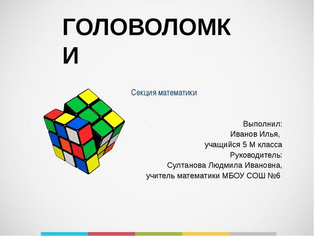 ГОЛОВОЛОМКИ Секция математики . Выполнил: Иванов Илья, учащийся 5 М класса Ру...