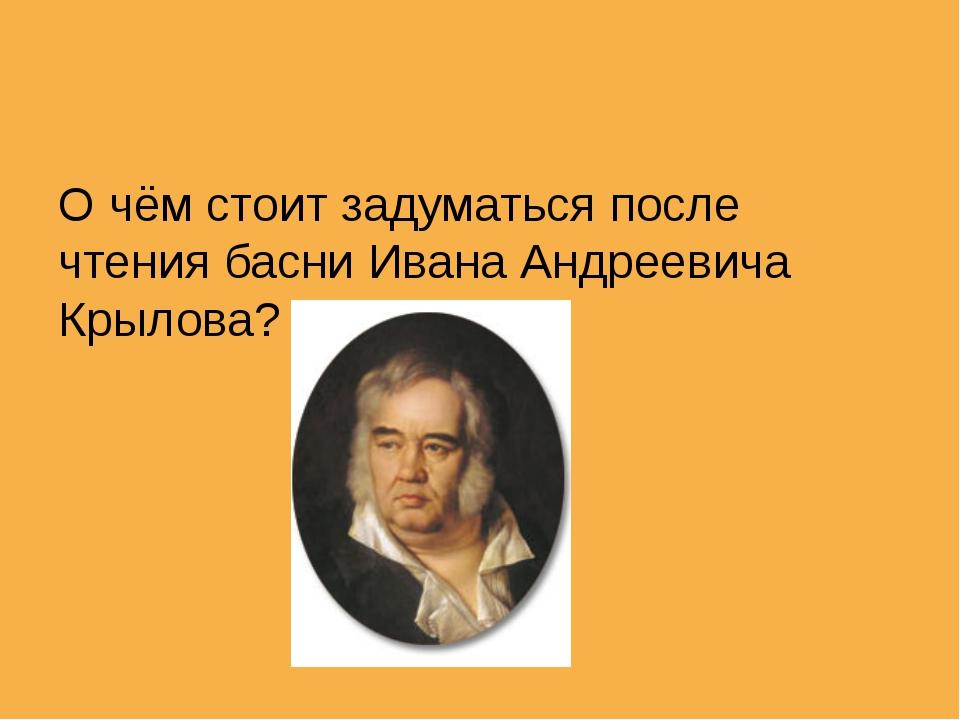 О чём стоит задуматься после чтения басни Ивана Андреевича Крылова?