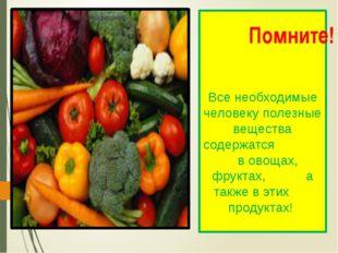 Все необходимые человеку полезные вещества содержатся в овощах, фруктах, а та
