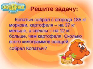 Решите задачу: Копатыч собрал с огорода 185 кг моркови, картофеля – на 37