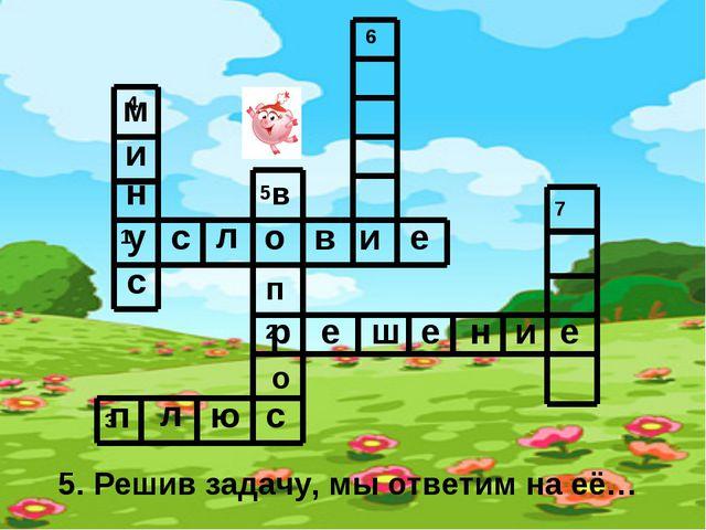 5. Решив задачу, мы ответим на её… у с л о в и е р е ш е н и е п л ю с м и н...