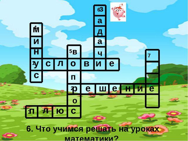 6. Что учимся решать на уроках математики? у с л о в и е р е ш е н и е п л ю...