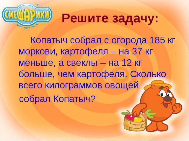 Решите задачу: Копатыч собрал с огорода 185 кг моркови, картофеля – на 37...