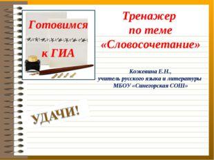 Готовимся к ГИА Тренажер по теме «Словосочетание» Кожевина Е.Н., учитель русс