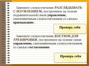 Замените словосочетание РАЗГЛЯДЫВАТЬ С ИЗУМЛЕНИЕМ, построенное на основе под