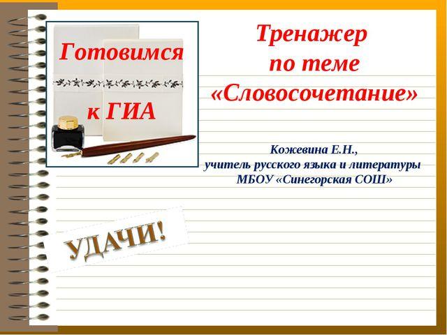 Готовимся к ГИА Тренажер по теме «Словосочетание» Кожевина Е.Н., учитель русс...