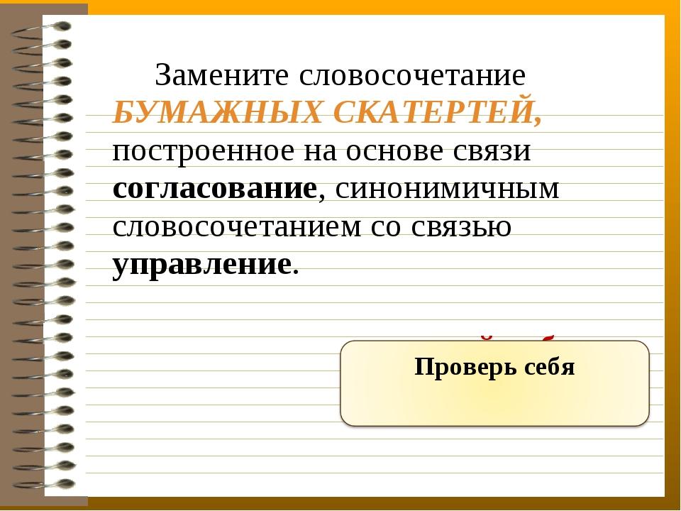 Замените словосочетание БУМАЖНЫХ СКАТЕРТЕЙ, построенное на основе связи согл...