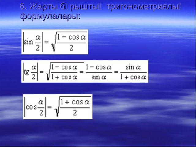 6. Жарты бұрыштың тригонометриялық формулалары: