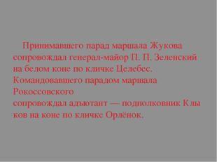 Принимавшего парад маршала Жукова сопровождалгенерал-майорП.П.Зеленский