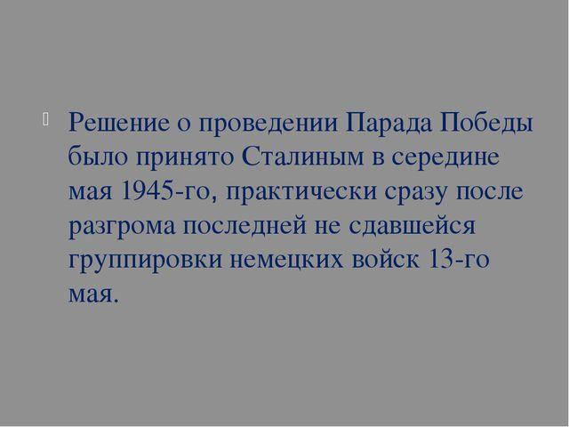 Решение о проведении Парада Победы было принято Сталиным в середине мая 1945...