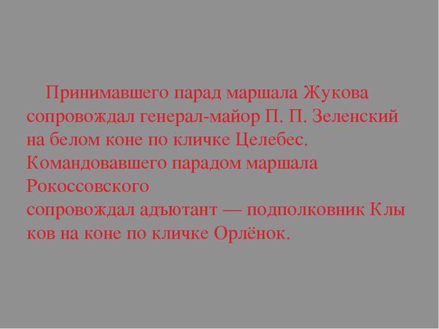 Принимавшего парад маршала Жукова сопровождалгенерал-майорП.П.Зеленский...