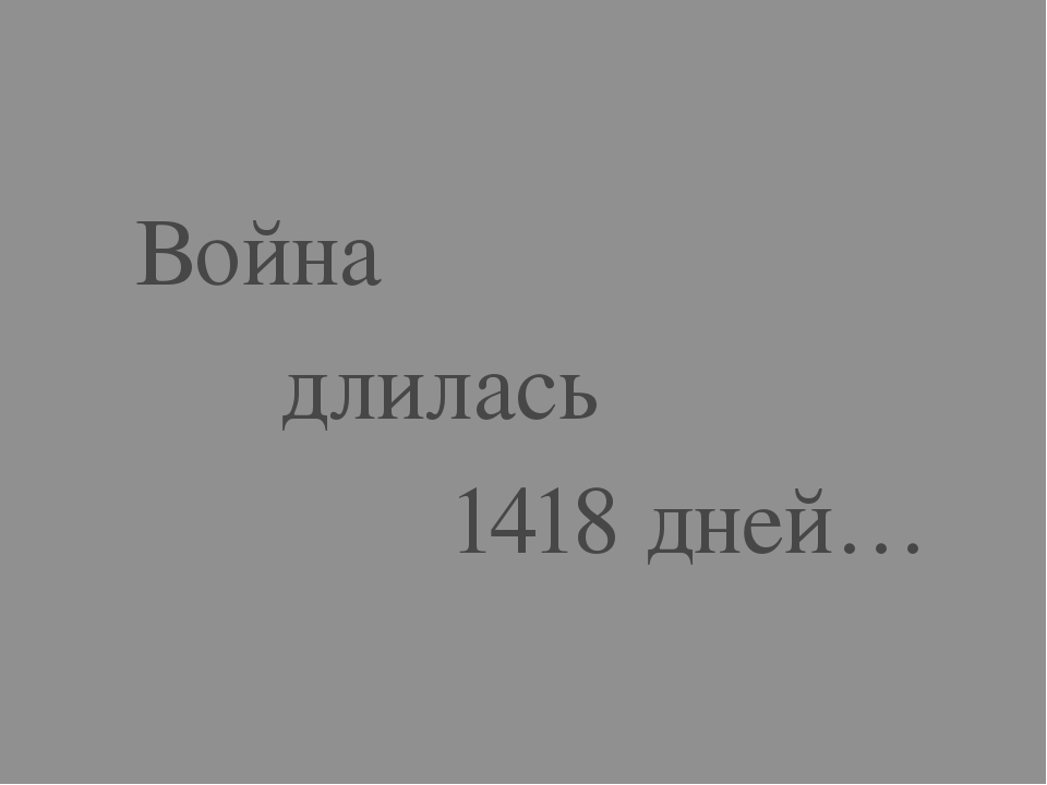 Война длилась 1418 дней…