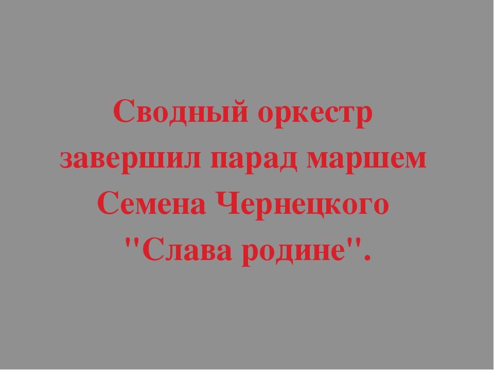"""Сводный оркестр завершил парад маршем Семена Чернецкого """"Слава родине""""."""
