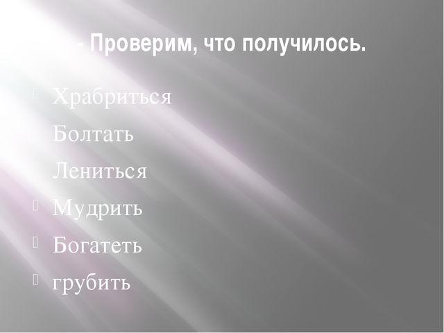 - Проверим, что получилось. Храбриться Болтать Лениться Мудрить Богатеть груб...