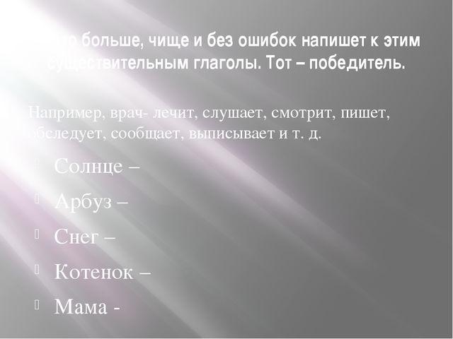 3. Кто больше, чище и без ошибок напишет к этим существительным глаголы. Тот...