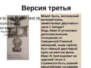 Версия третья Может быть, московский великий князь заимствовал двуглавого орл
