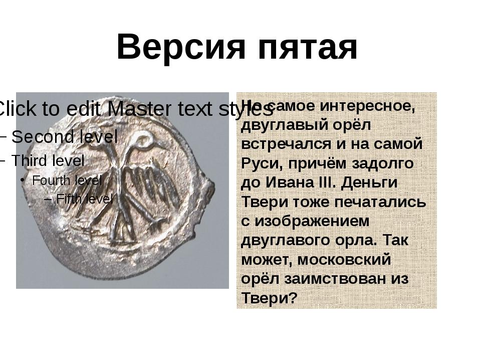 Версия пятая Но самое интересное, двуглавый орёл встречался и на самой Руси,...
