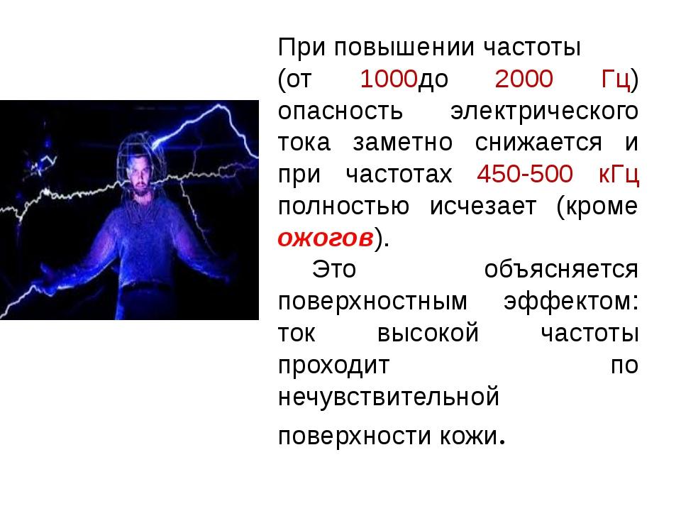 При повышении частоты (от 1000до 2000 Гц) опасность электрического тока заме...