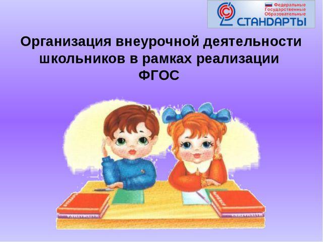 Организация внеурочной деятельности школьников в рамках реализации ФГОС