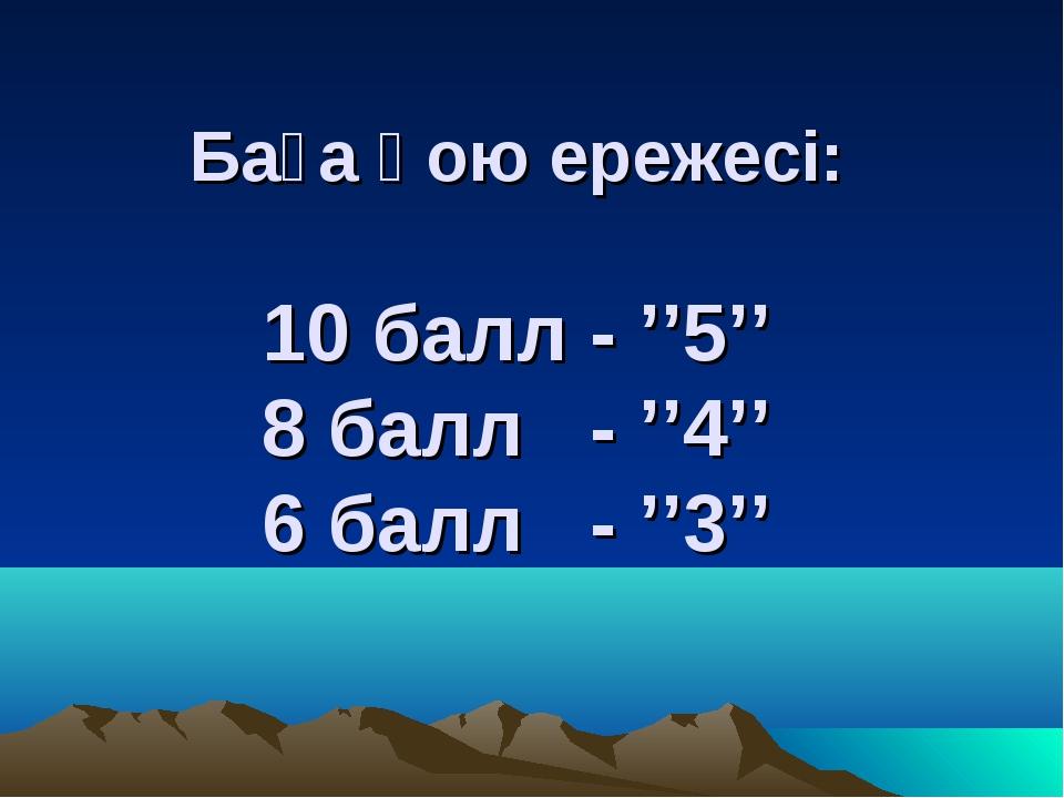 Баға қою ережесі: 10 балл - ''5'' 8 балл - ''4'' 6 балл - ''3''