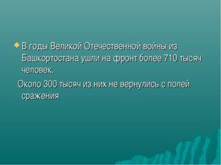 В годы Великой Отечественной войны из Башкортостана ушли на фронт более 710 т