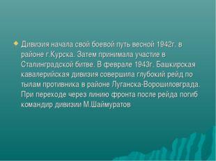 Дивизия начала свой боевой путь весной 1942г. в районе г.Курска. Затем приним