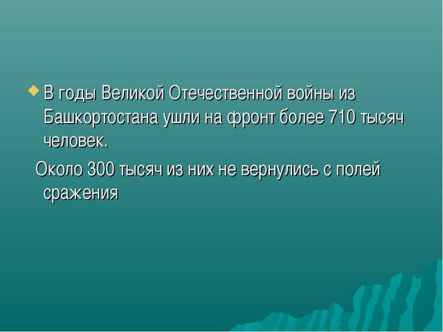 В годы Великой Отечественной войны из Башкортостана ушли на фронт более 710 т...