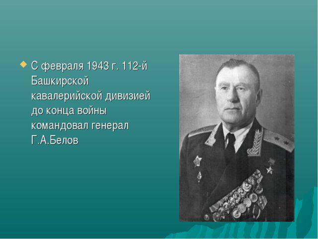 С февраля 1943 г. 112-й Башкирской кавалерийской дивизией до конца войны кома...