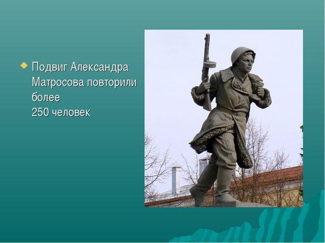 Подвиг Александра Матросова повторили более 250 человек