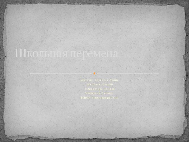 Авторы: Брускова Арина Шкондин Андрей Сеновозова Полина Учащиеся 2 класса МБО...