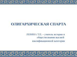 ОЛИГАРХИЧЕСКАЯ СПАРТА ЛЕВИНА Т.П. – учитель истории и обществознания высшей к