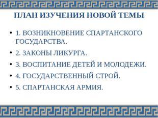 ПЛАН ИЗУЧЕНИЯ НОВОЙ ТЕМЫ 1. ВОЗНИКНОВЕНИЕ СПАРТАНСКОГО ГОСУДАРСТВА. 2. ЗАКОНЫ
