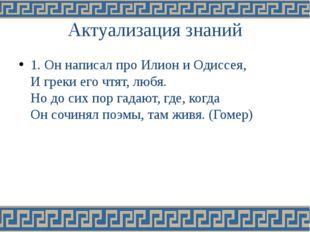 Актуализация знаний 1. Он написал про Илион и Одиссея, И греки его чтят, любя